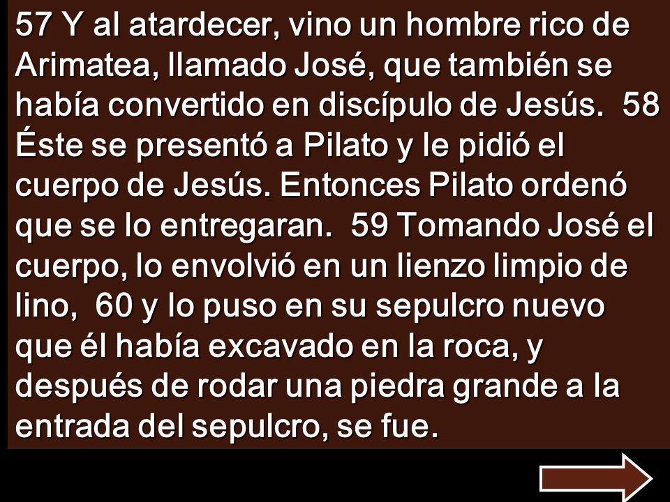57 Y al atardecer, vino un hombre rico de Arimatea, llamado José, que también se había convertido en discípulo de Jesús.