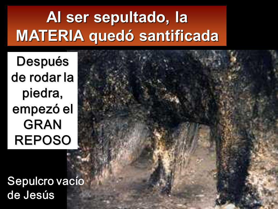 Al ser sepultado, la MATERIA quedó santificada
