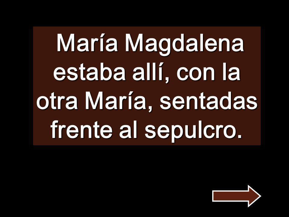 María Magdalena estaba allí, con la otra María, sentadas frente al sepulcro.