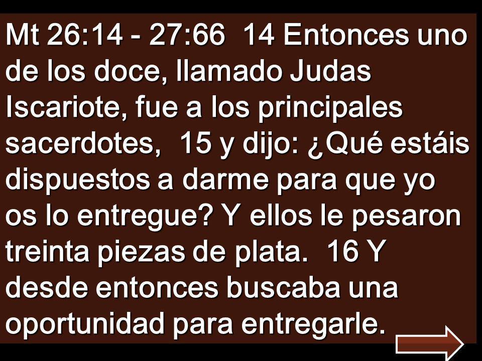 Mt 26:14 - 27:66 14 Entonces uno de los doce, llamado Judas Iscariote, fue a los principales sacerdotes, 15 y dijo: ¿Qué estáis dispuestos a darme para que yo os lo entregue.