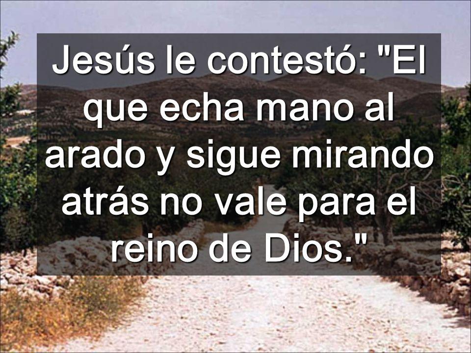 Jesús le contestó: El que echa mano al arado y sigue mirando atrás no vale para el reino de Dios.