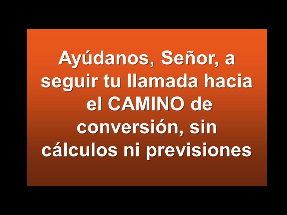 Ayúdanos, Señor, a seguir tu llamada hacia el CAMINO de conversión, sin cálculos ni previsiones
