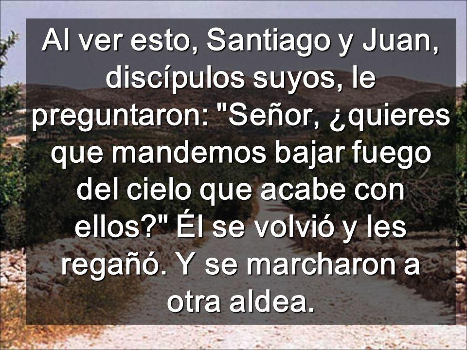 Al ver esto, Santiago y Juan, discípulos suyos, le preguntaron: Señor, ¿quieres que mandemos bajar fuego del cielo que acabe con ellos Él se volvió y les regañó.