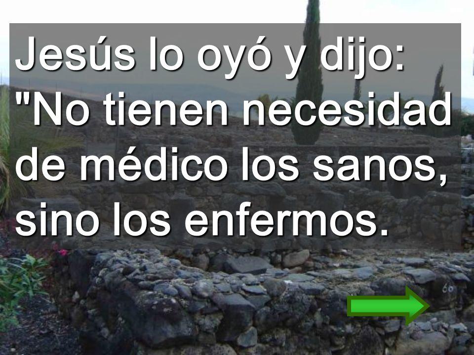 Jesús lo oyó y dijo: No tienen necesidad de médico los sanos, sino los enfermos.
