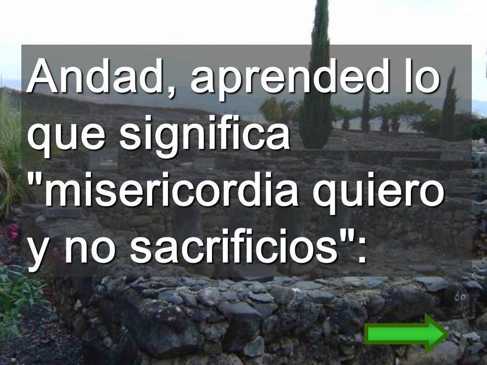 Andad, aprended lo que significa misericordia quiero y no sacrificios :
