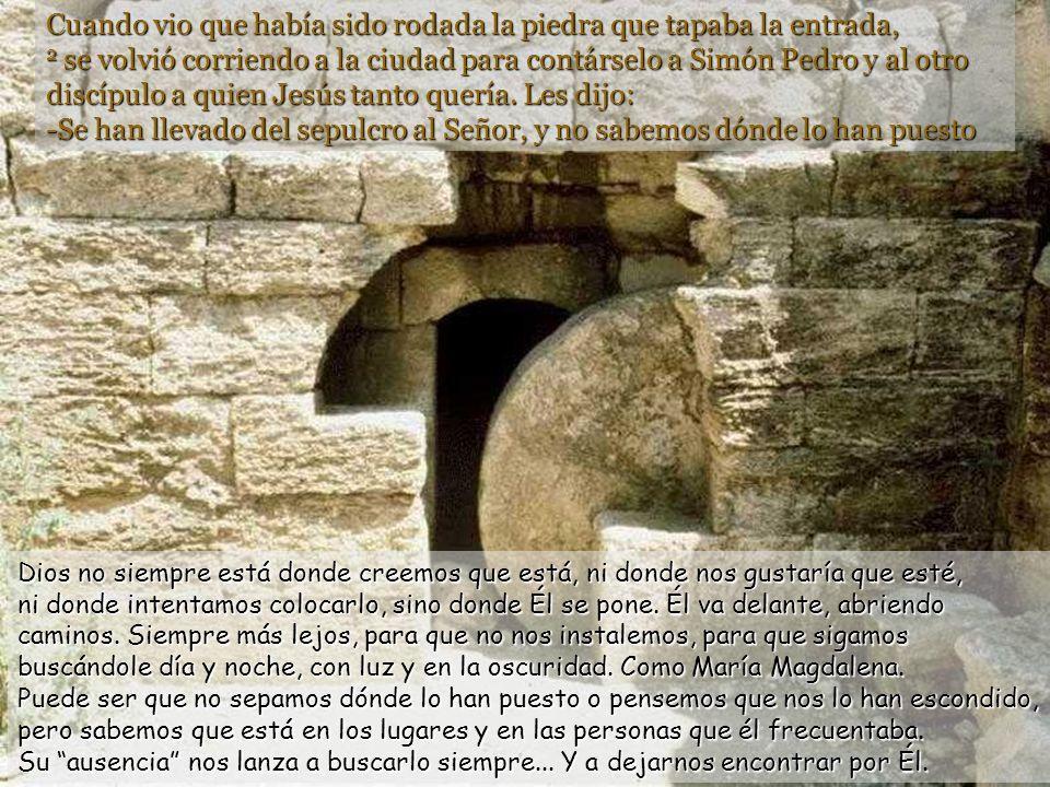 Cuando vio que había sido rodada la piedra que tapaba la entrada, 2 se volvió corriendo a la ciudad para contárselo a Simón Pedro y al otro discípulo a quien Jesús tanto quería. Les dijo: -Se han llevado del sepulcro al Señor, y no sabemos dónde lo han puesto