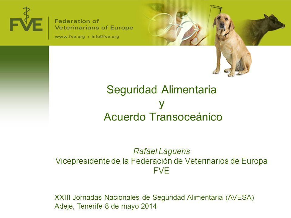 Seguridad Alimentaria y Acuerdo Transoceánico Rafael Laguens Vicepresidente de la Federación de Veterinarios de Europa FVE