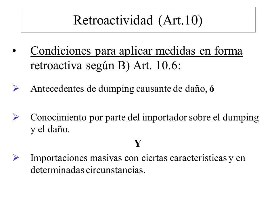 Retroactividad (Art.10) Condiciones para aplicar medidas en forma retroactiva según B) Art. 10.6: Antecedentes de dumping causante de daño, ó.