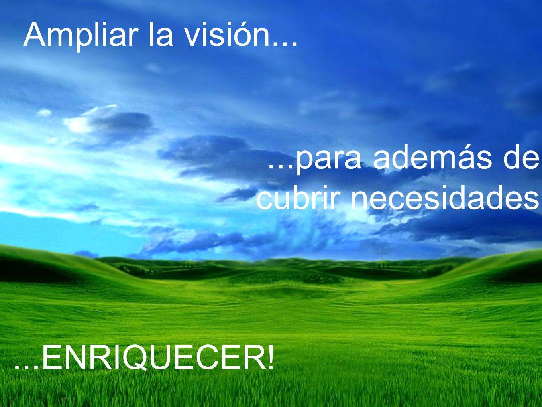 Ampliar la visión... ...para además de cubrir necesidades ...ENRIQUECER!