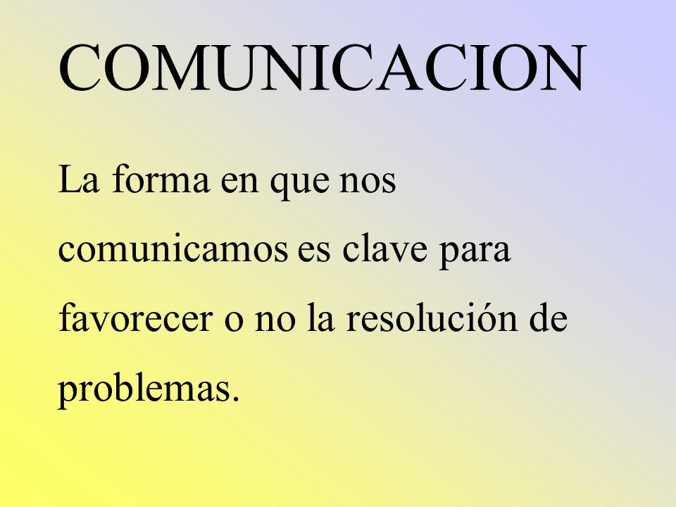 COMUNICACION La forma en que nos comunicamos es clave para favorecer o no la resolución de problemas.