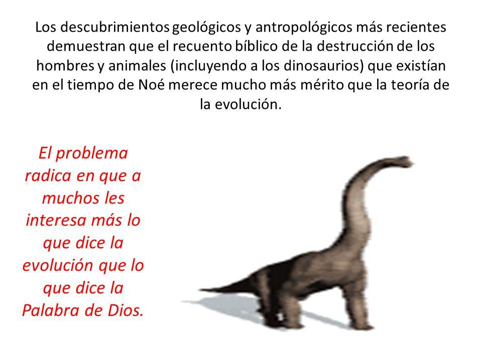 Los descubrimientos geológicos y antropológicos más recientes demuestran que el recuento bíblico de la destrucción de los hombres y animales (incluyendo a los dinosaurios) que existían en el tiempo de Noé merece mucho más mérito que la teoría de la evolución.