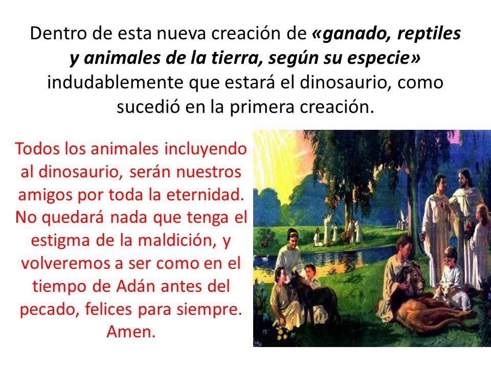 Dentro de esta nueva creación de «ganado, reptiles y animales de la tierra, según su especie» indudablemente que estará el dinosaurio, como sucedió en la primera creación.