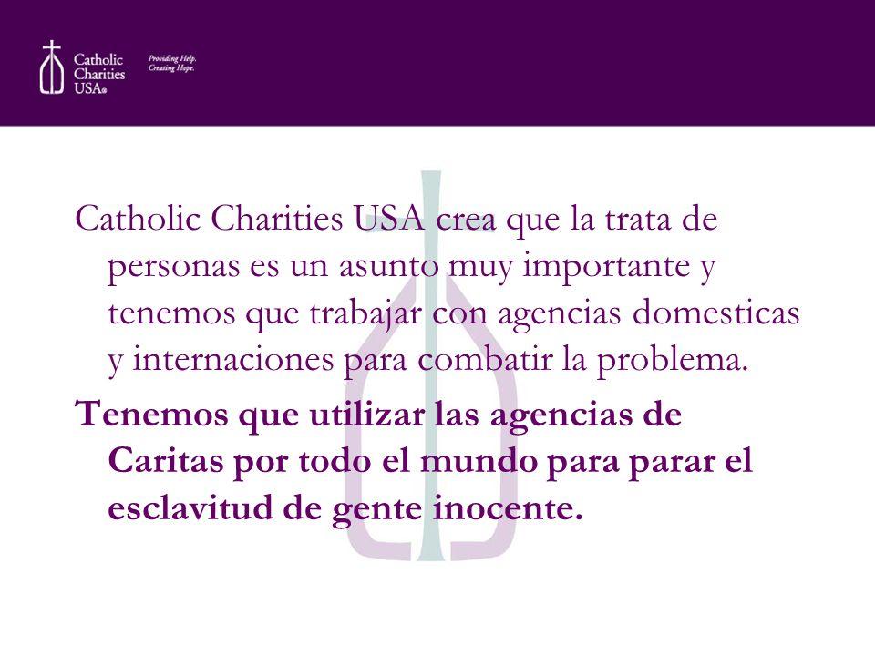 Catholic Charities USA crea que la trata de personas es un asunto muy importante y tenemos que trabajar con agencias domesticas y internaciones para combatir la problema.