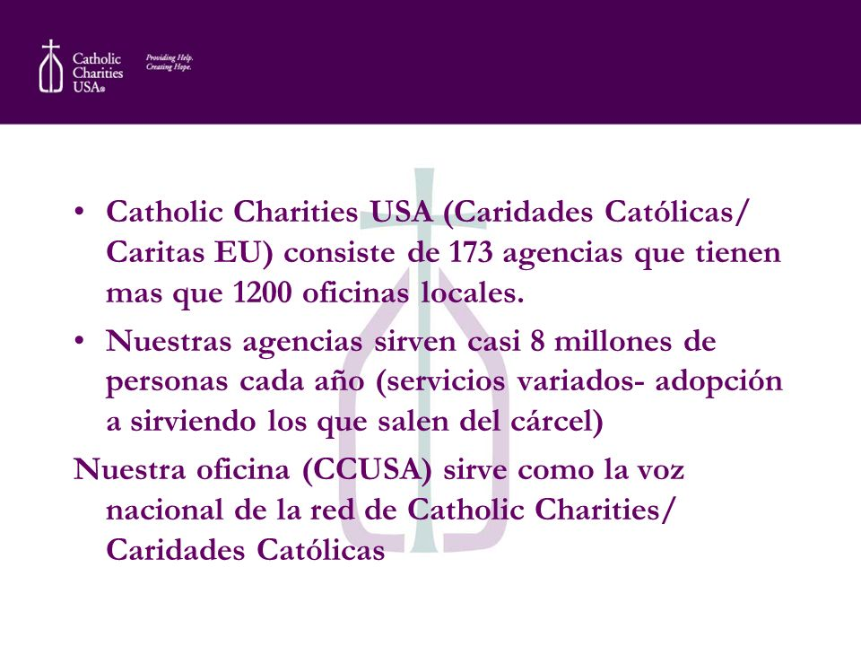 Catholic Charities USA (Caridades Católicas/ Caritas EU) consiste de 173 agencias que tienen mas que 1200 oficinas locales.