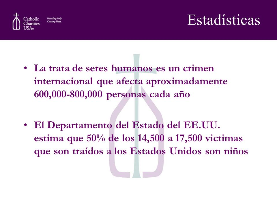 Estadísticas La trata de seres humanos es un crimen internacional que afecta aproximadamente 600,000-800,000 personas cada año.