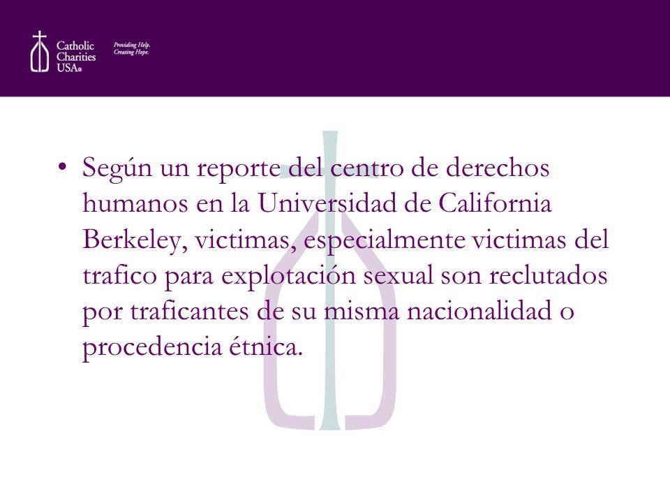 Según un reporte del centro de derechos humanos en la Universidad de California Berkeley, victimas, especialmente victimas del trafico para explotación sexual son reclutados por traficantes de su misma nacionalidad o procedencia étnica.