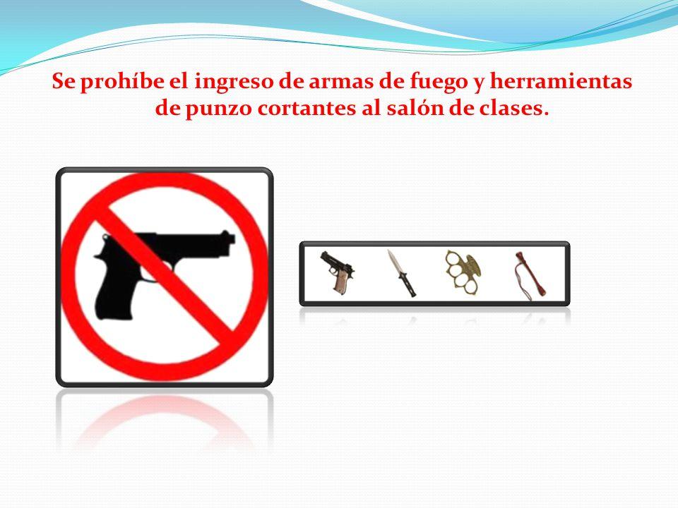 Se prohíbe el ingreso de armas de fuego y herramientas de punzo cortantes al salón de clases.