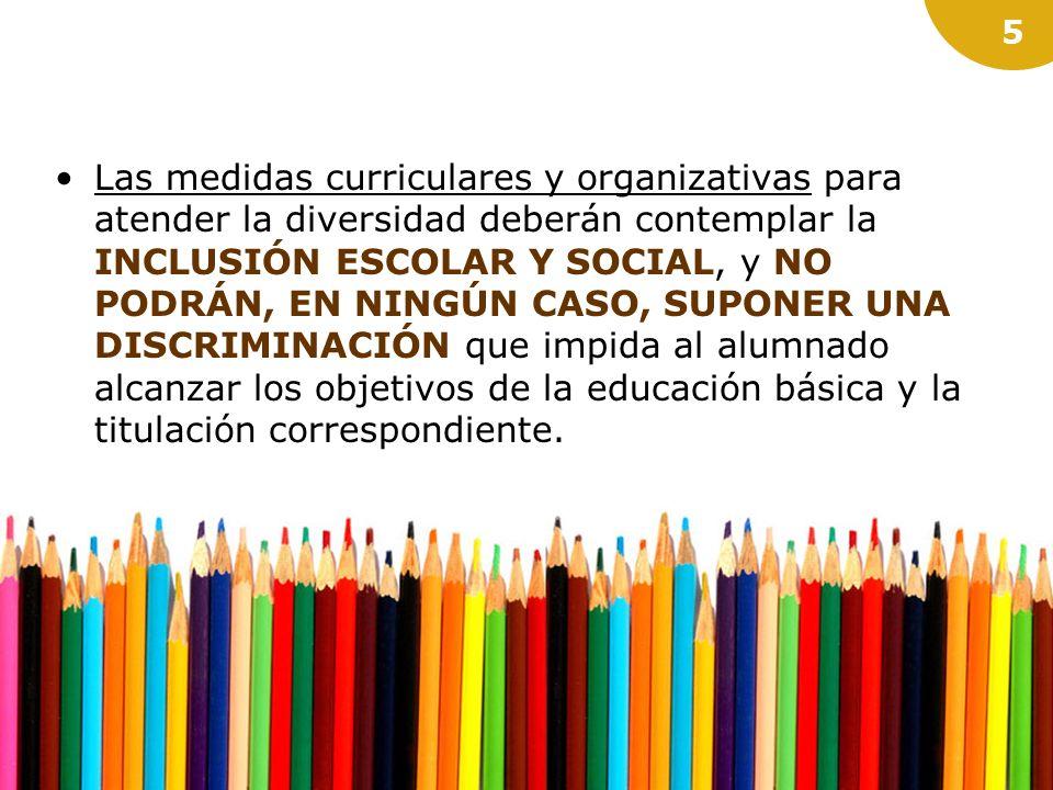 Las medidas curriculares y organizativas para atender la diversidad deberán contemplar la INCLUSIÓN ESCOLAR Y SOCIAL, y NO PODRÁN, EN NINGÚN CASO, SUPONER UNA DISCRIMINACIÓN que impida al alumnado alcanzar los objetivos de la educación básica y la titulación correspondiente.