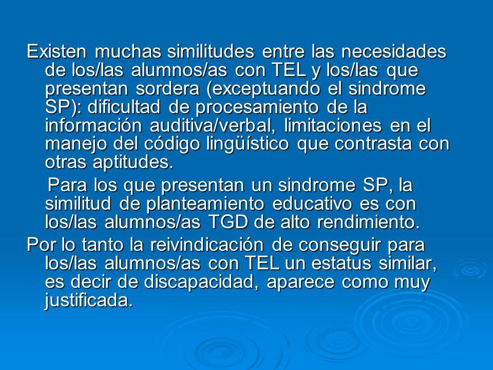 Existen muchas similitudes entre las necesidades de los/las alumnos/as con TEL y los/las que presentan sordera (exceptuando el sindrome SP): dificultad de procesamiento de la información auditiva/verbal, limitaciones en el manejo del código lingüístico que contrasta con otras aptitudes.