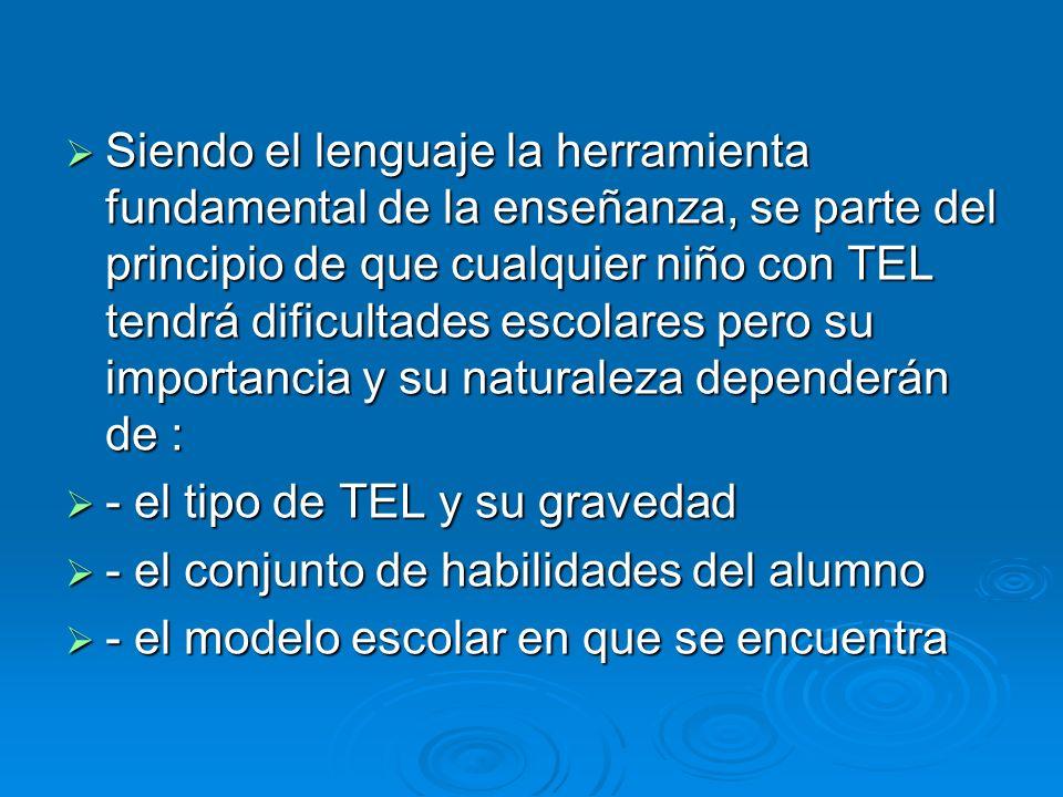 Siendo el lenguaje la herramienta fundamental de la enseñanza, se parte del principio de que cualquier niño con TEL tendrá dificultades escolares pero su importancia y su naturaleza dependerán de :