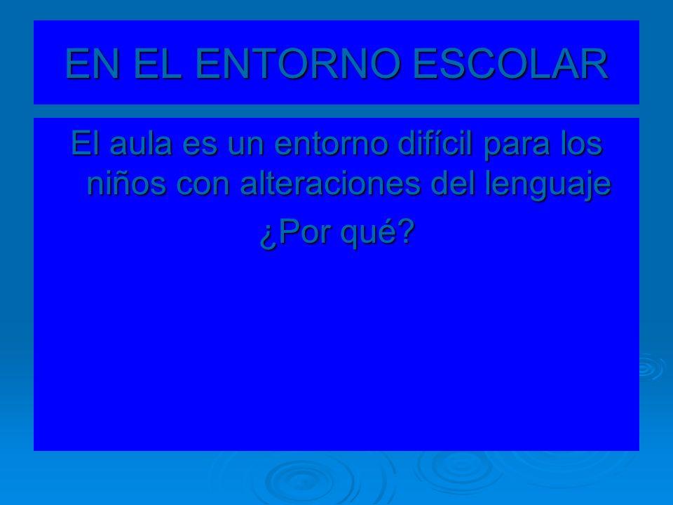EN EL ENTORNO ESCOLAR El aula es un entorno difícil para los niños con alteraciones del lenguaje.
