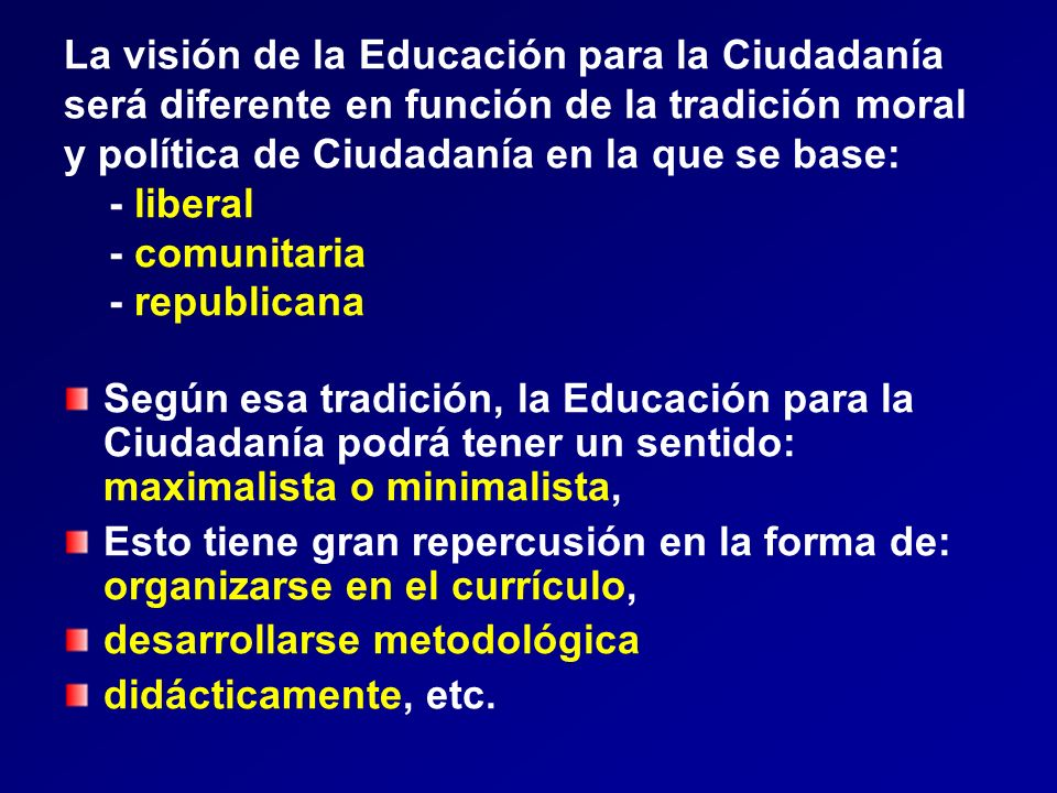 La visión de la Educación para la Ciudadanía será diferente en función de la tradición moral y política de Ciudadanía en la que se base: - liberal - comunitaria - republicana
