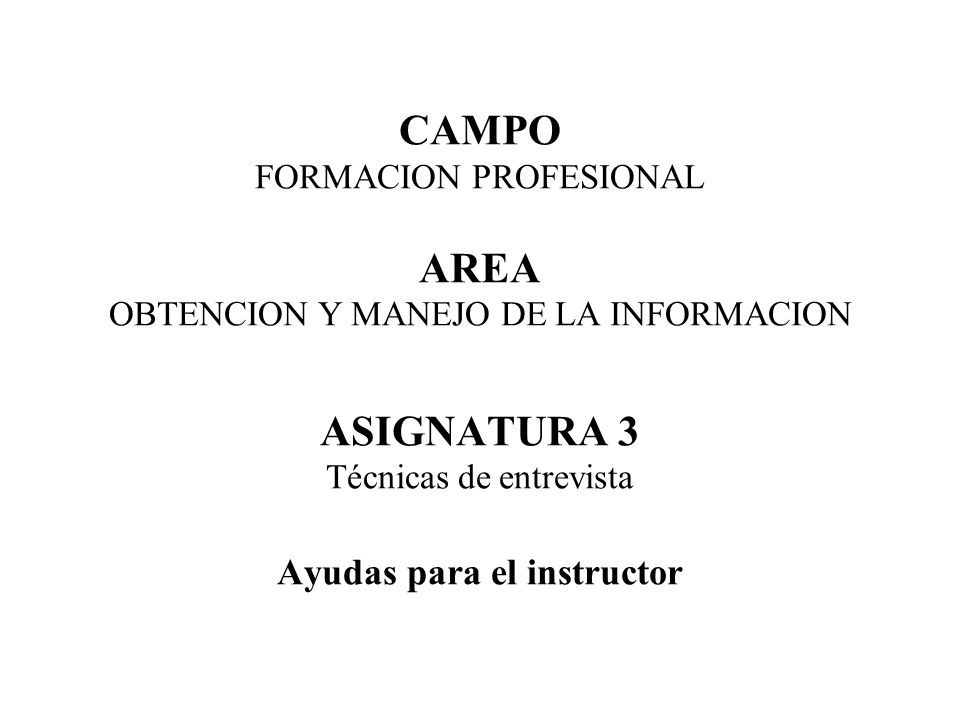 CAMPO FORMACION PROFESIONAL AREA OBTENCION Y MANEJO DE LA INFORMACION ASIGNATURA 3 Técnicas de entrevista Ayudas para el instructor