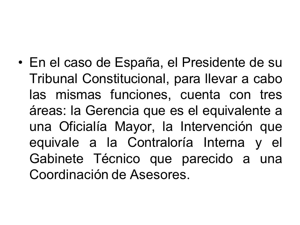 En el caso de España, el Presidente de su Tribunal Constitucional, para llevar a cabo las mismas funciones, cuenta con tres áreas: la Gerencia que es el equivalente a una Oficialía Mayor, la Intervención que equivale a la Contraloría Interna y el Gabinete Técnico que parecido a una Coordinación de Asesores.
