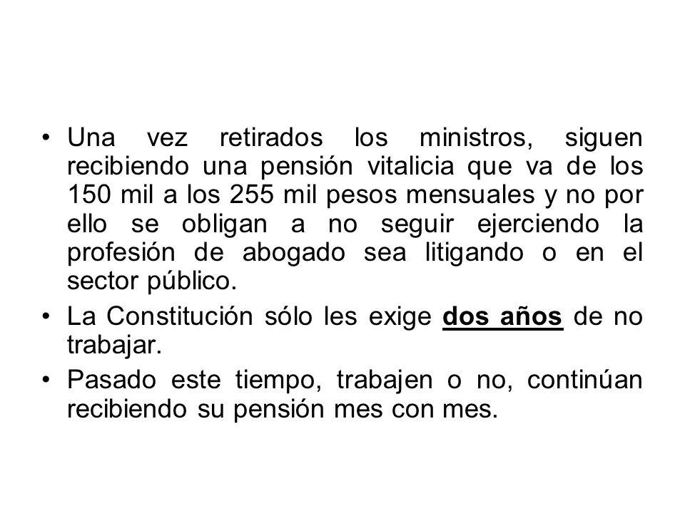 Una vez retirados los ministros, siguen recibiendo una pensión vitalicia que va de los 150 mil a los 255 mil pesos mensuales y no por ello se obligan a no seguir ejerciendo la profesión de abogado sea litigando o en el sector público.