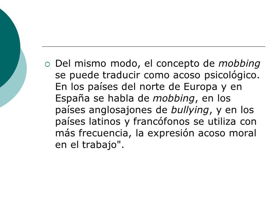 Del mismo modo, el concepto de mobbing se puede traducir como acoso psicológico.