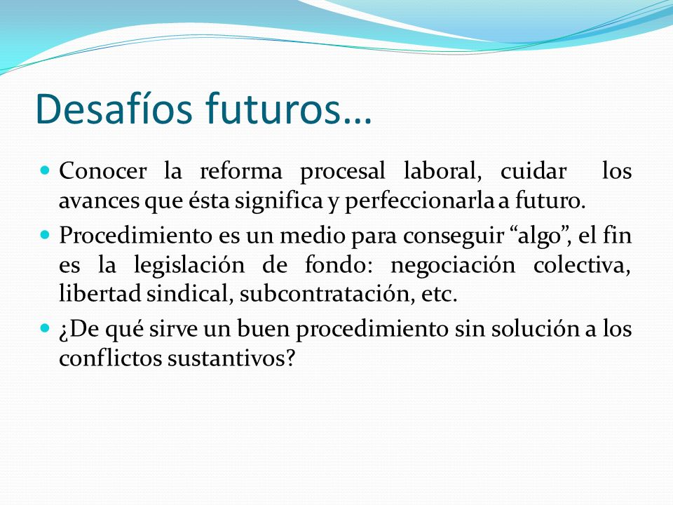 Desafíos futuros…Conocer la reforma procesal laboral, cuidar los avances que ésta significa y perfeccionarla a futuro.