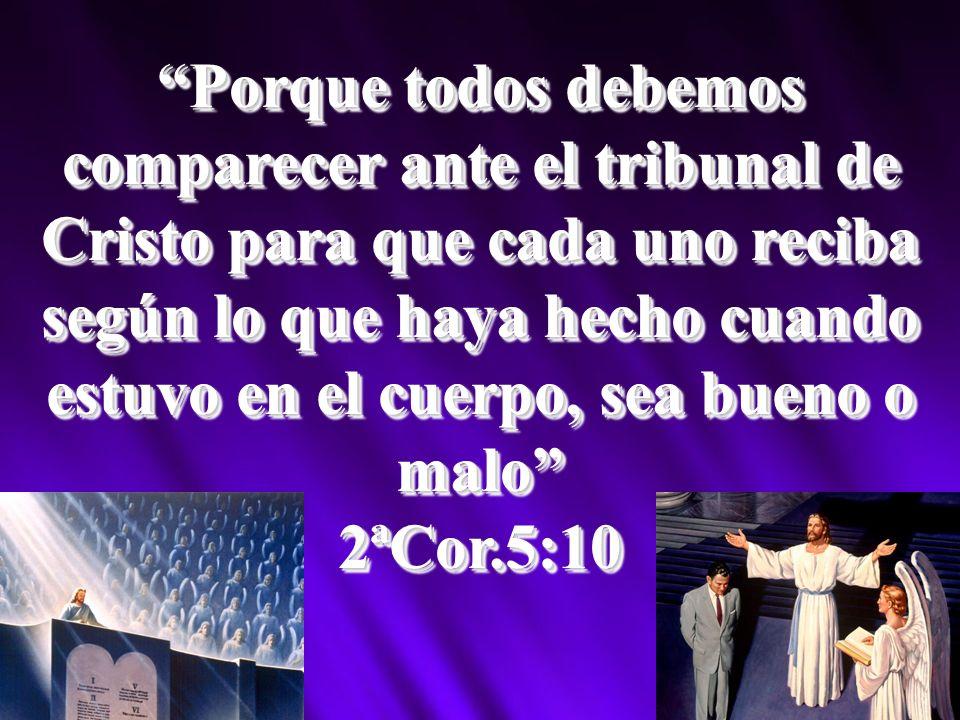Porque todos debemos comparecer ante el tribunal de Cristo para que cada uno reciba según lo que haya hecho cuando estuvo en el cuerpo, sea bueno o malo