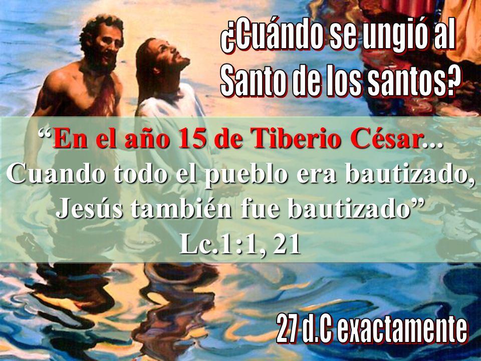 ¿Cuándo se ungió al Santo de los santos En el año 15 de Tiberio César... Cuando todo el pueblo era bautizado, Jesús también fue bautizado