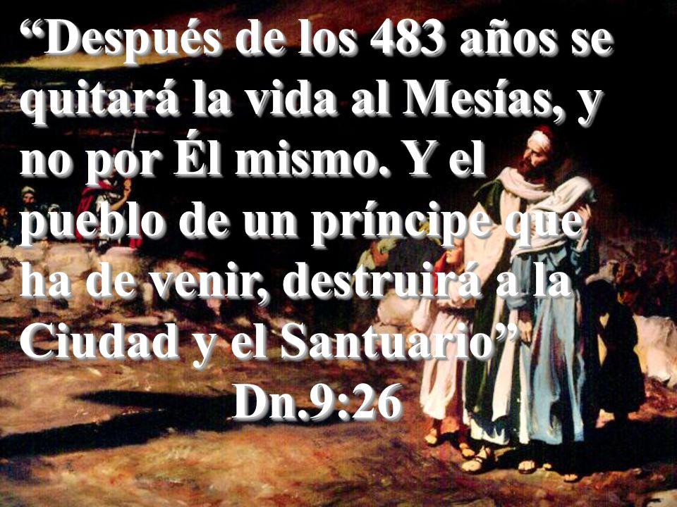 Después de los 483 años se quitará la vida al Mesías, y no por Él mismo. Y el pueblo de un príncipe que ha de venir, destruirá a la Ciudad y el Santuario