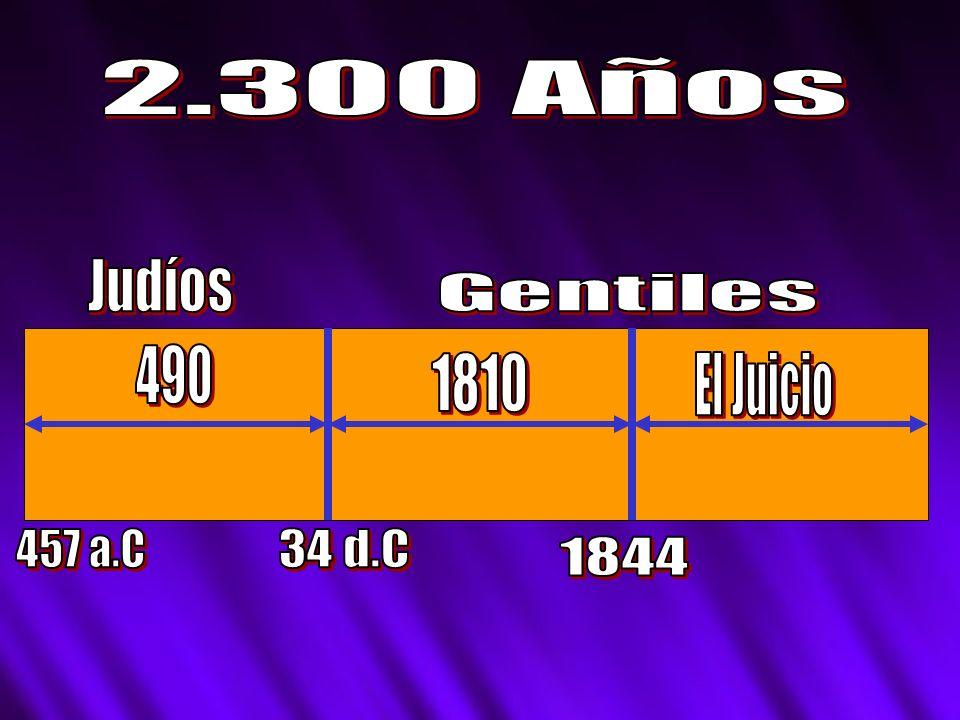2.300 Años Judíos Gentiles 490 1810 El Juicio 457 a.C 34 d.C 1844