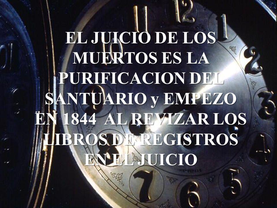 EL JUICIO DE LOS MUERTOS ES LA PURIFICACION DEL SANTUARIO y EMPEZO EN 1844 AL REVIZAR LOS LIBROS DE REGISTROS EN EL JUICIO