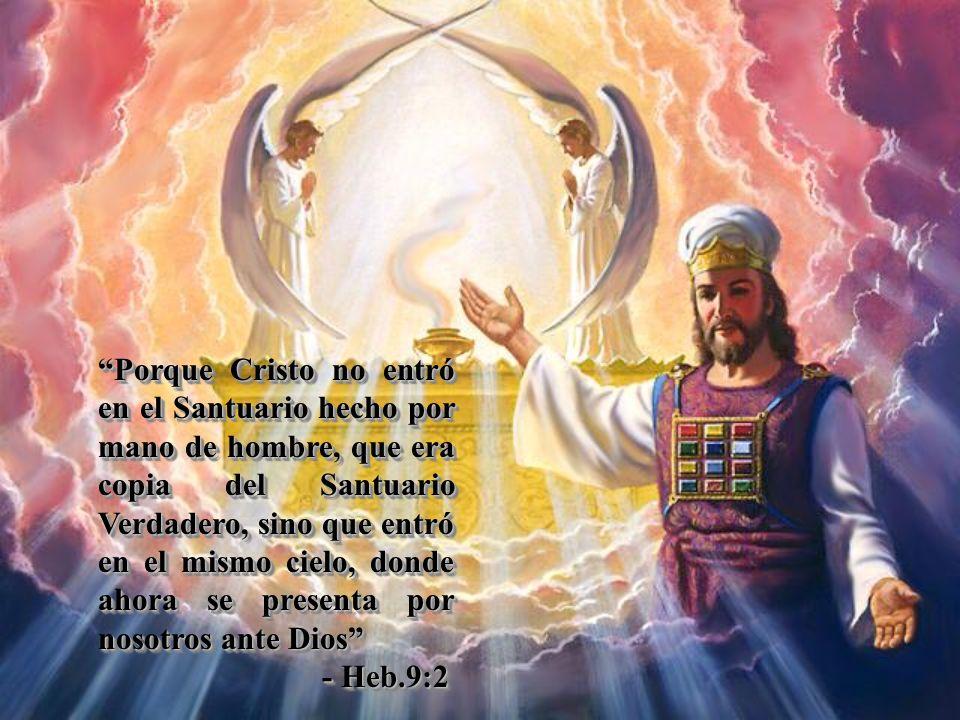 Porque Cristo no entró en el Santuario hecho por mano de hombre, que era copia del Santuario Verdadero, sino que entró en el mismo cielo, donde ahora se presenta por nosotros ante Dios