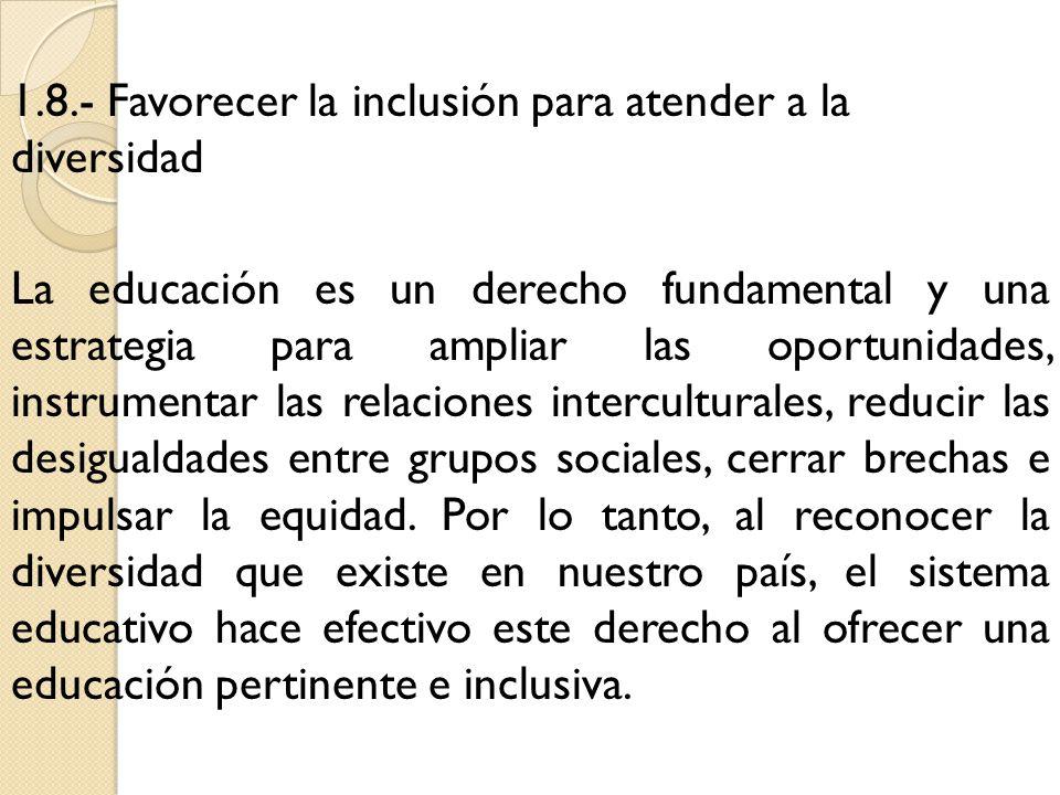 1.8.- Favorecer la inclusión para atender a la diversidad La educación es un derecho fundamental y una estrategia para ampliar las oportunidades, instrumentar las relaciones interculturales, reducir las desigualdades entre grupos sociales, cerrar brechas e impulsar la equidad.