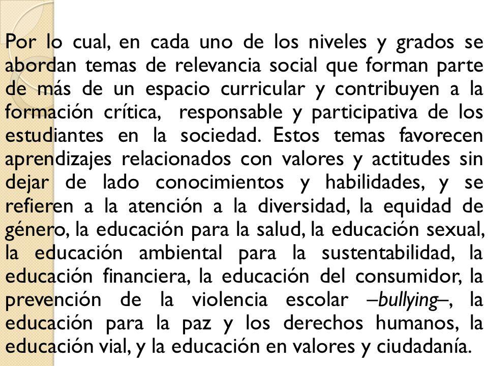 Por lo cual, en cada uno de los niveles y grados se abordan temas de relevancia social que forman parte de más de un espacio curricular y contribuyen a la formación crítica, responsable y participativa de los estudiantes en la sociedad.