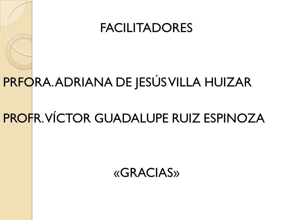FACILITADORES PRFORA. ADRIANA DE JESÚS VILLA HUIZAR PROFR
