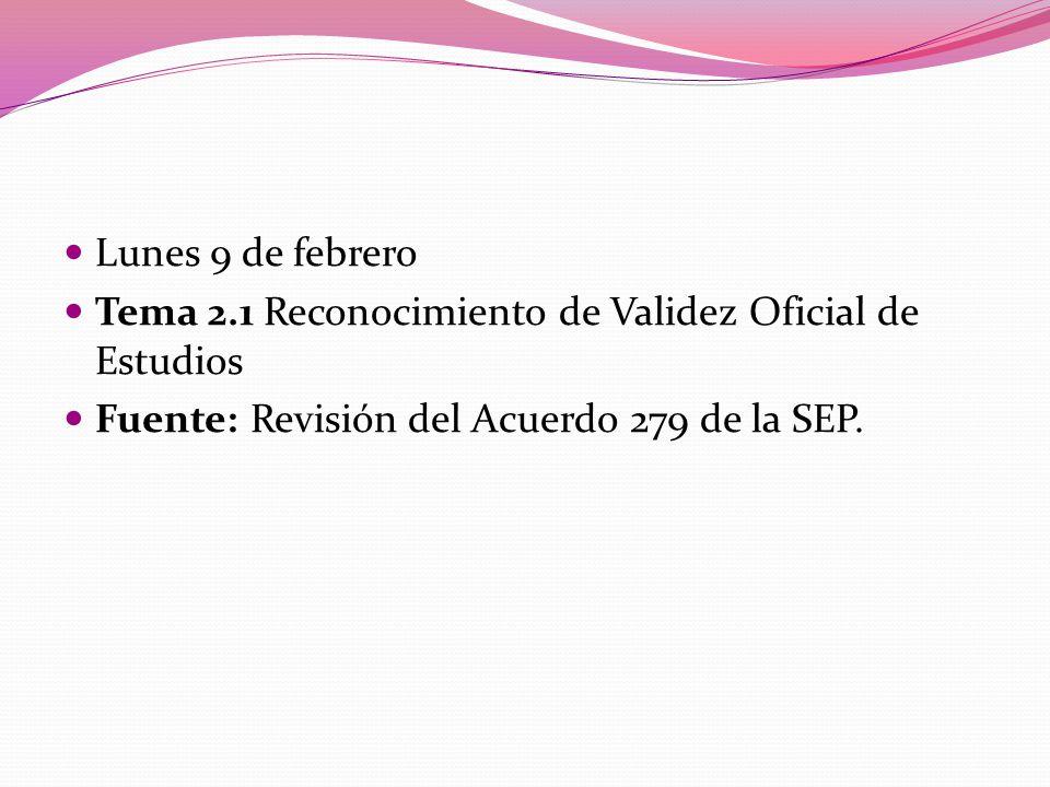 Lunes 9 de febrero Tema 2.1 Reconocimiento de Validez Oficial de Estudios.