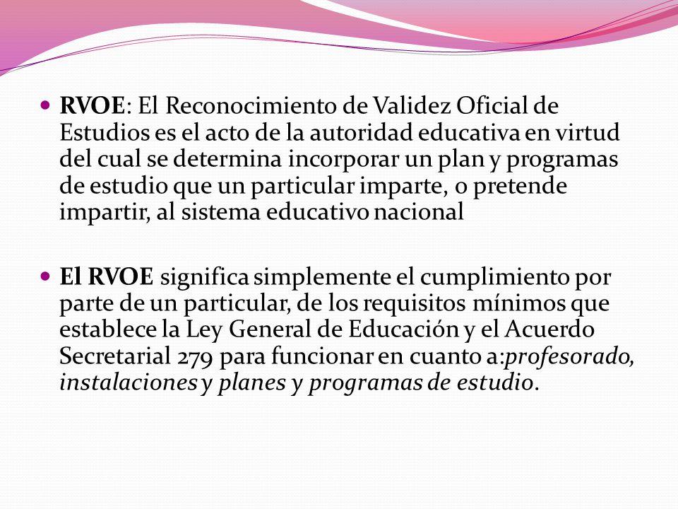 RVOE: El Reconocimiento de Validez Oficial de Estudios es el acto de la autoridad educativa en virtud del cual se determina incorporar un plan y programas de estudio que un particular imparte, o pretende impartir, al sistema educativo nacional