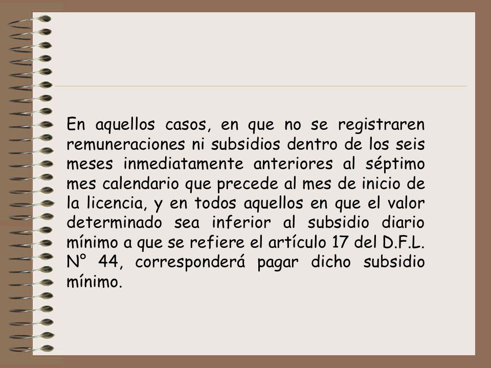 En aquellos casos, en que no se registraren remuneraciones ni subsidios dentro de los seis meses inmediatamente anteriores al séptimo mes calendario que precede al mes de inicio de la licencia, y en todos aquellos en que el valor determinado sea inferior al subsidio diario mínimo a que se refiere el artículo 17 del D.F.L.