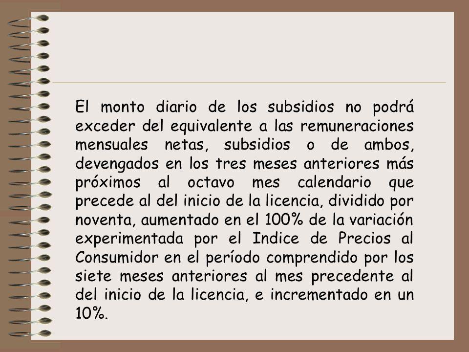 El monto diario de los subsidios no podrá exceder del equivalente a las remuneraciones mensuales netas, subsidios o de ambos, devengados en los tres meses anteriores más próximos al octavo mes calendario que precede al del inicio de la licencia, dividido por noventa, aumentado en el 100% de la variación experimentada por el Indice de Precios al Consumidor en el período comprendido por los siete meses anteriores al mes precedente al del inicio de la licencia, e incrementado en un 10%.