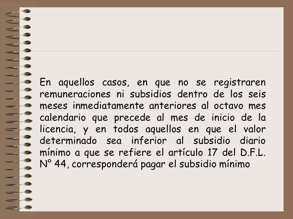 En aquellos casos, en que no se registraren remuneraciones ni subsidios dentro de los seis meses inmediatamente anteriores al octavo mes calendario que precede al mes de inicio de la licencia, y en todos aquellos en que el valor determinado sea inferior al subsidio diario mínimo a que se refiere el artículo 17 del D.F.L.