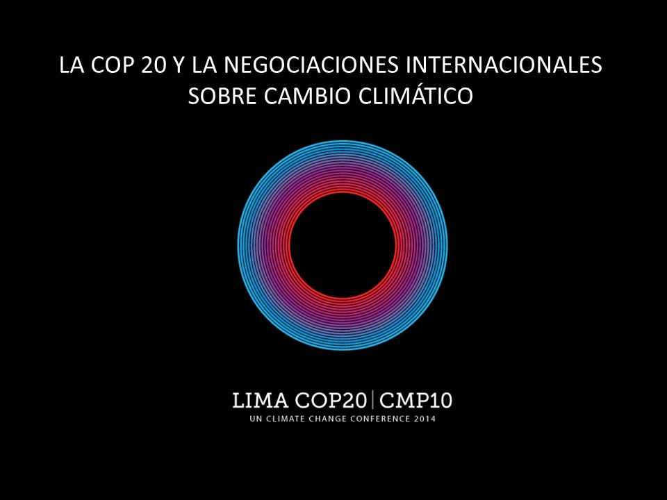 LA COP 20 Y LA NEGOCIACIONES INTERNACIONALES SOBRE CAMBIO CLIMÁTICO