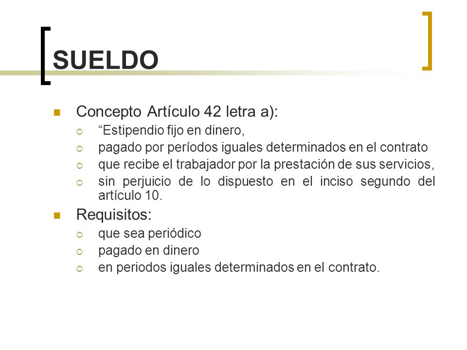 SUELDO Concepto Artículo 42 letra a): Requisitos: