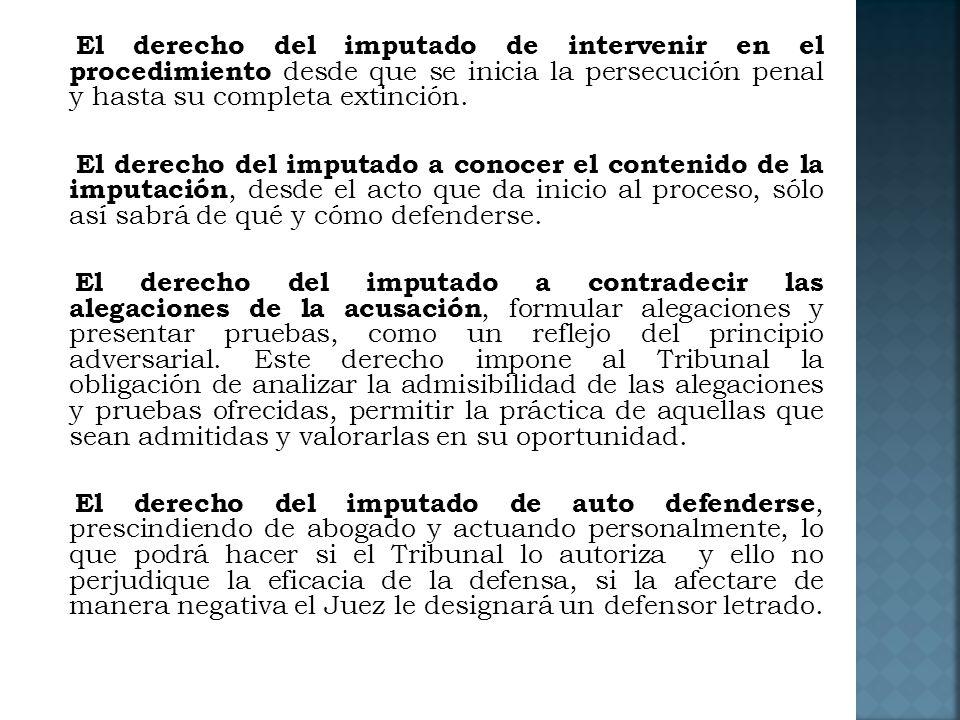 El derecho del imputado de intervenir en el procedimiento desde que se inicia la persecución penal y hasta su completa extinción.