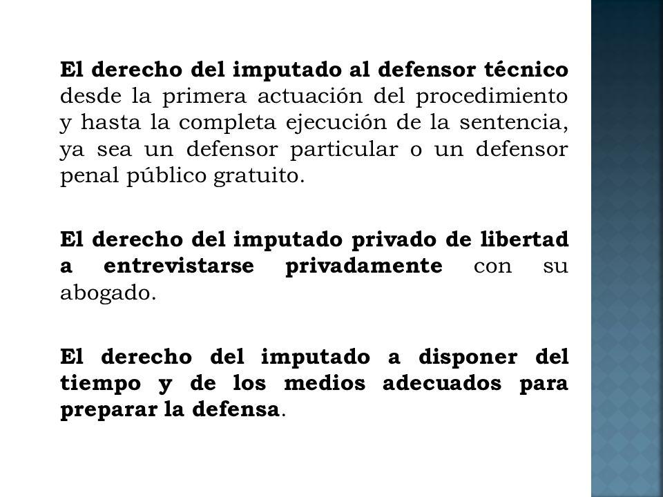 El derecho del imputado al defensor técnico desde la primera actuación del procedimiento y hasta la completa ejecución de la sentencia, ya sea un defensor particular o un defensor penal público gratuito.