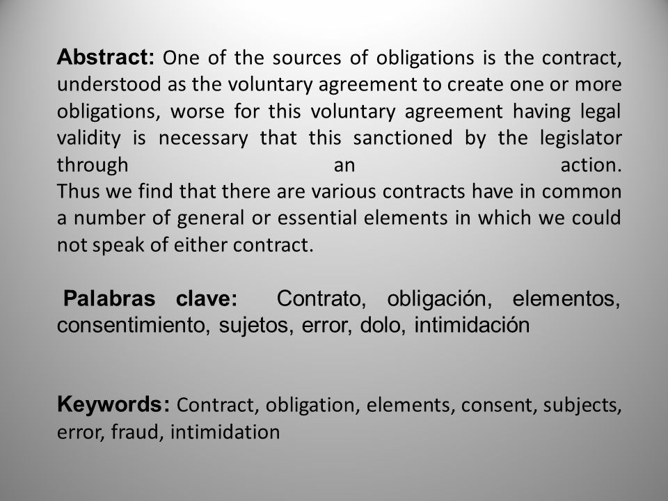 Abstract: One of the sources of obligations is the contract, understood as the voluntary agreement to create one or more obligations, worse for this voluntary agreement having legal validity is necessary that this sanctioned by the legislator through an action. Thus we find that there are various contracts have in common a number of general or essential elements in which we could not speak of either contract.